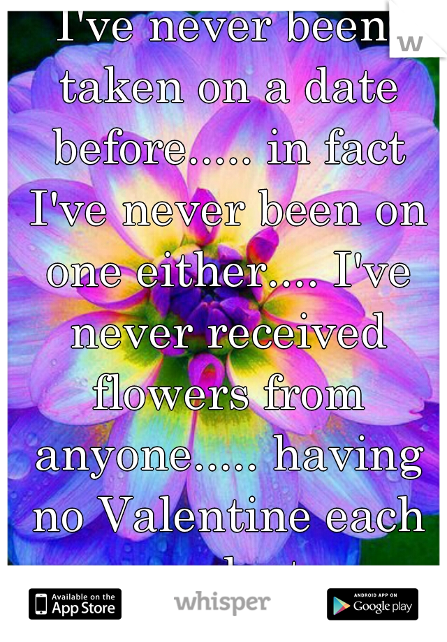 I've never been taken on a date before..... in fact I've never been on one either.... I've never received flowers from anyone..... having no Valentine each year sucks too.....