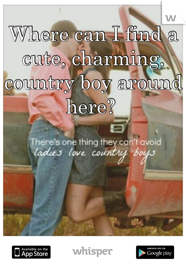 Where can I find a cute, charming, country boy around here?