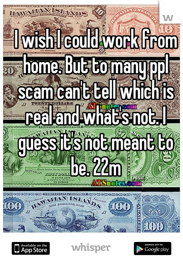 I wish I could work from home. But to many ppl scam can't tell which is real and what's not. I guess it's not meant to be. 22m