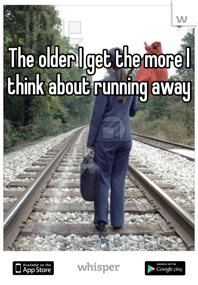 The older I get the more I think about running away