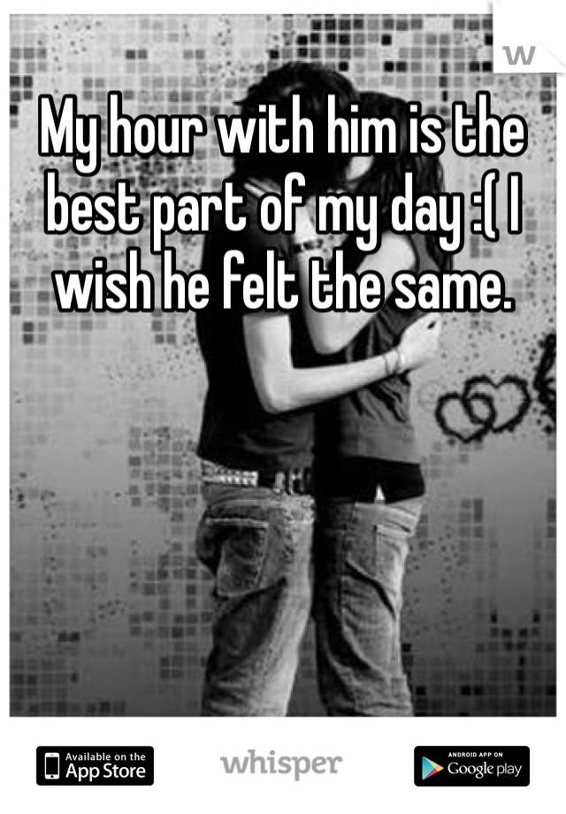 My hour with him is the best part of my day :( I wish he felt the same.