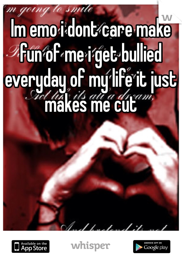Im emo i dont care make fun of me i get bullied everyday of my life it just makes me cut