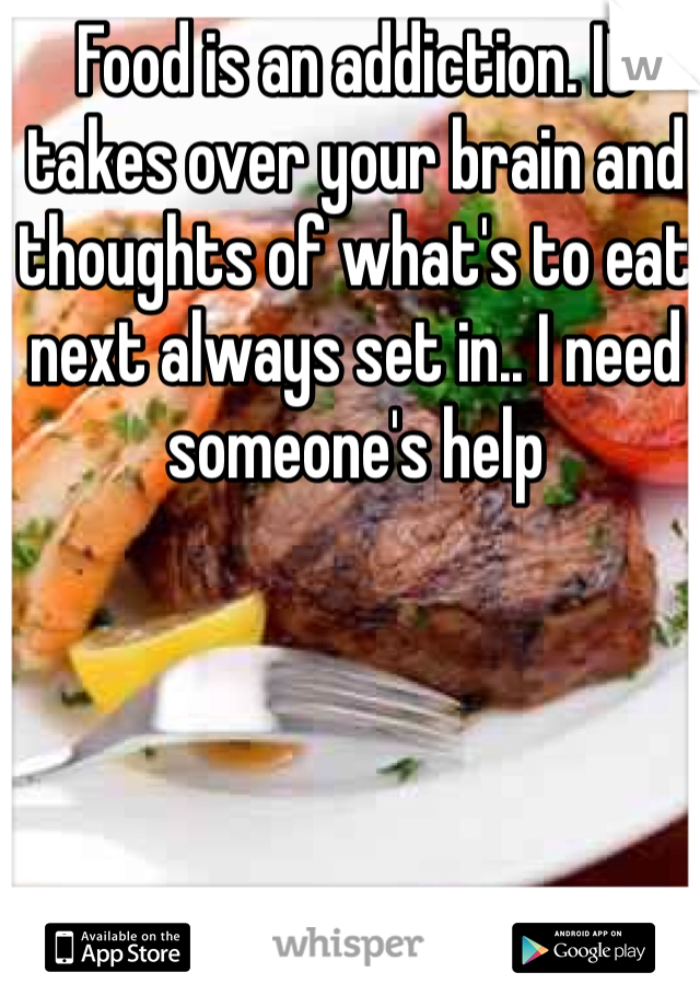 Food is an addiction. It takes over your brain and thoughts of what's to eat next always set in.. I need someone's help