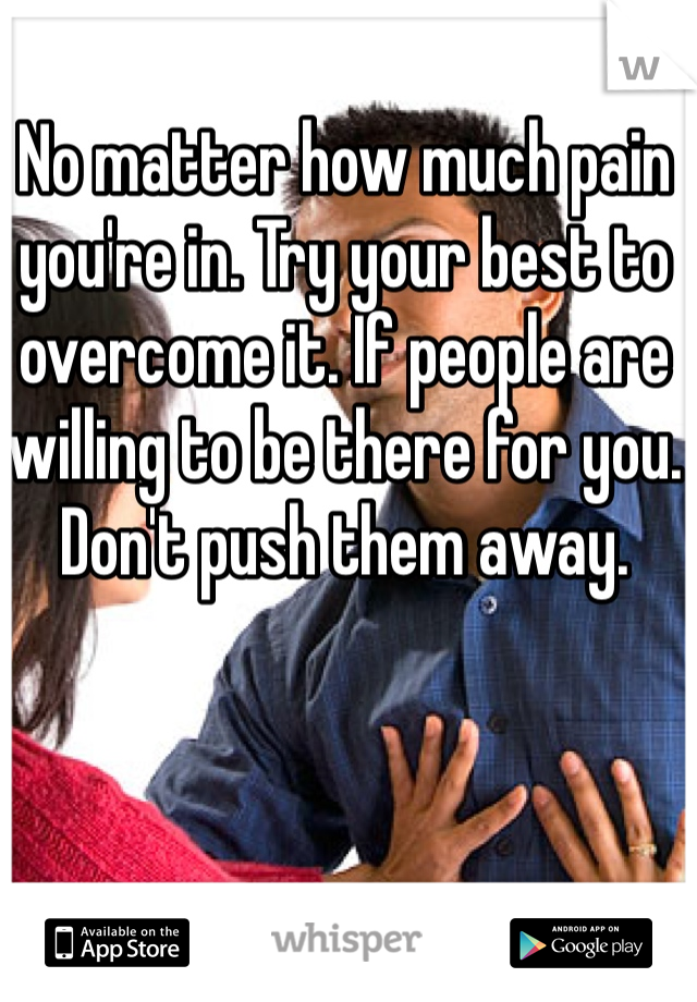 No matter how much pain you're in. Try your best to overcome it. If people are willing to be there for you. Don't push them away.