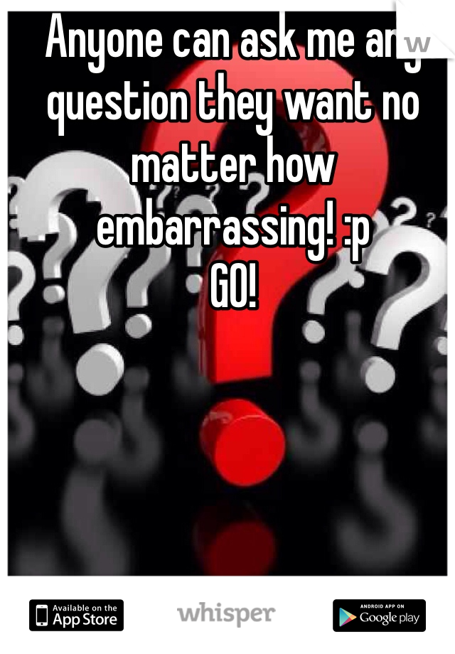 Anyone can ask me any question they want no matter how embarrassing! :p GO!