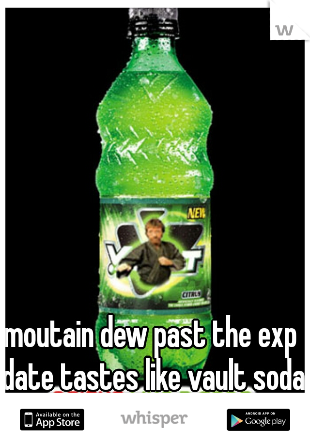 moutain dew past the exp date tastes like vault soda o.O