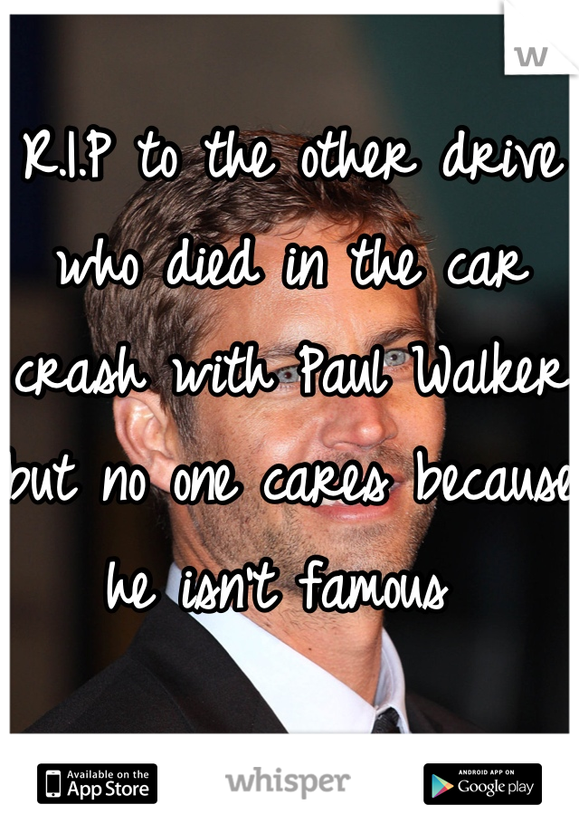 R.I.P to the other drive who died in the car crash with Paul Walker but no one cares because he isn't famous