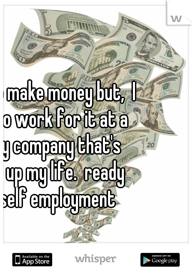 I love to make money but,  I hate to work for it at a shitty company that's takes up my life.  ready for self employment