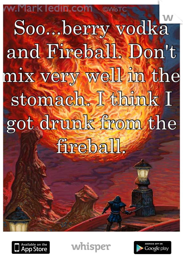 Soo...berry vodka and Fireball. Don't mix very well in the stomach. I think I got drunk from the fireball.