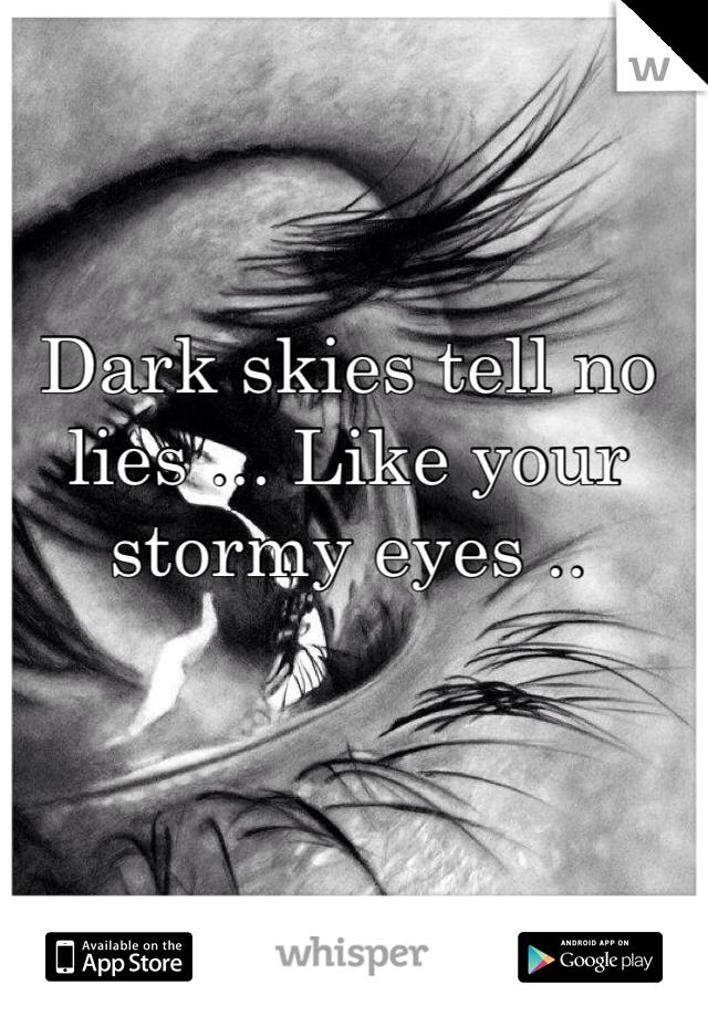 Dark skies tell no lies ... Like your stormy eyes ..
