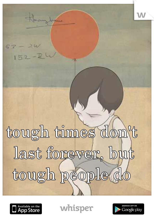 tough times don't last forever, but tough people do
