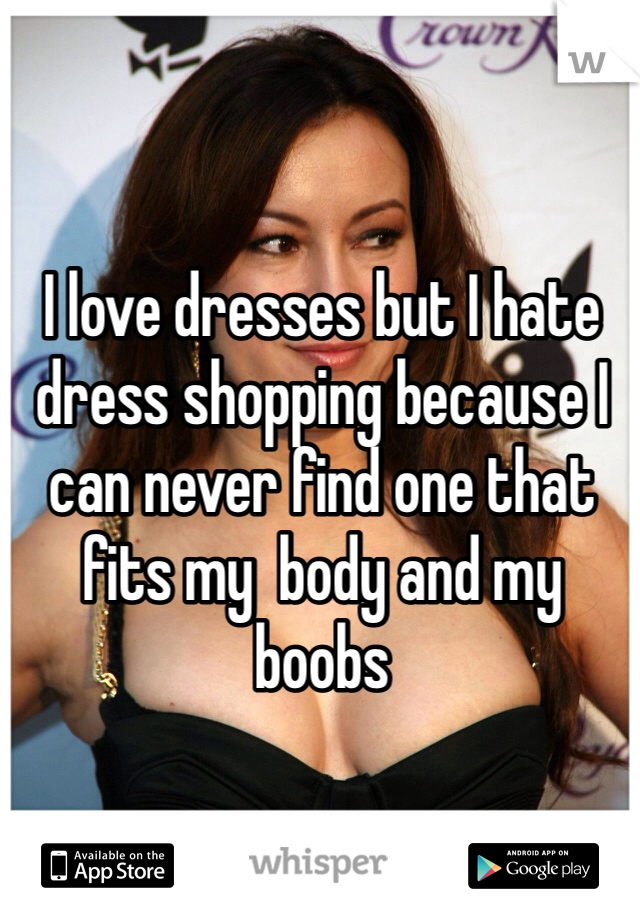 I love dresses but I hate dress shopping because I can never find one that fits my  body and my boobs