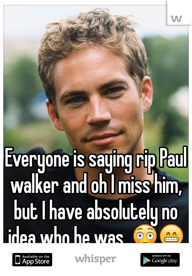Everyone is saying rip Paul walker and oh I miss him, but I have absolutely no idea who he was. 😳😁