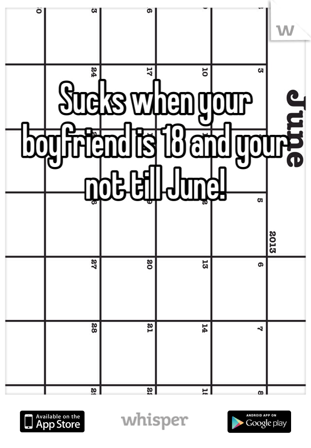 Sucks when your boyfriend is 18 and your not till June!