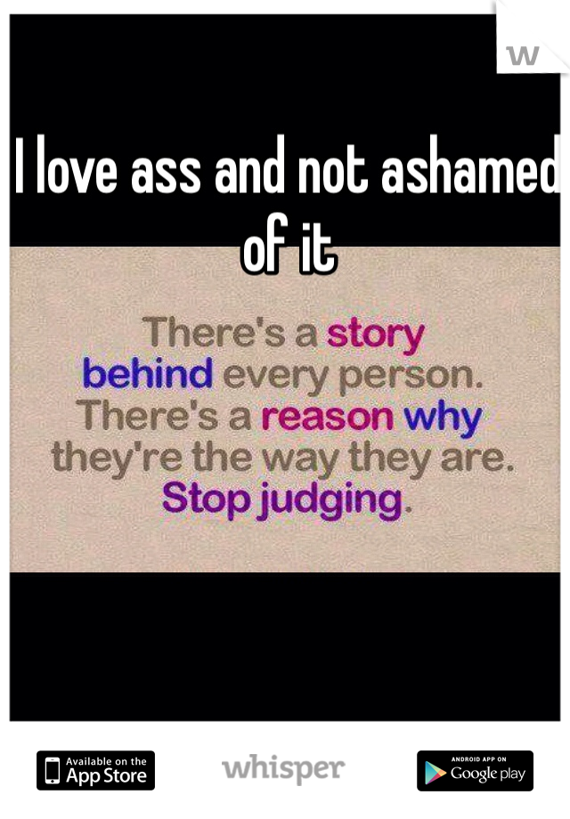 I love ass and not ashamed of it