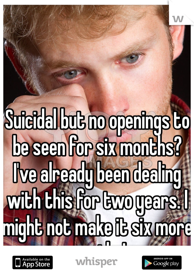 Suicidal but no openings to be seen for six months? I've already been dealing with this for two years. I might not make it six more months!