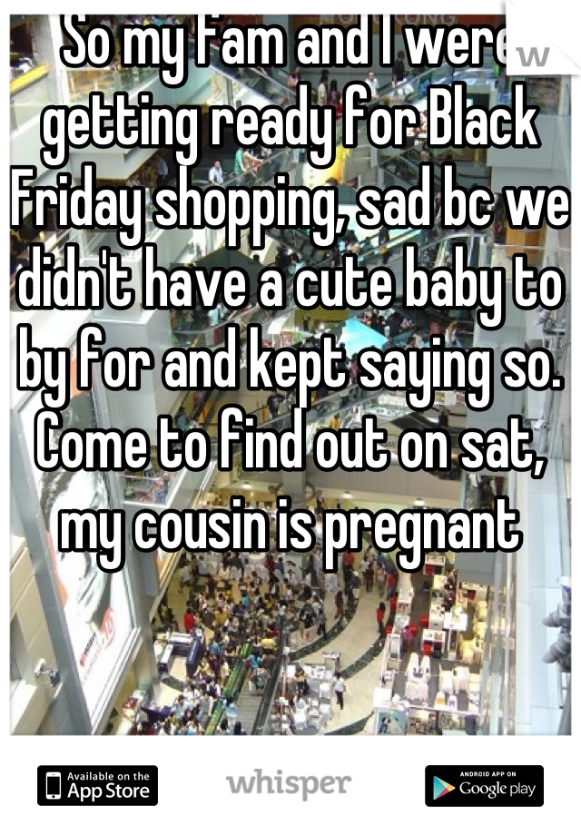 So my fam and I were getting ready for Black Friday shopping, sad bc we didn't have a cute baby to by for and kept saying so. Come to find out on sat, my cousin is pregnant