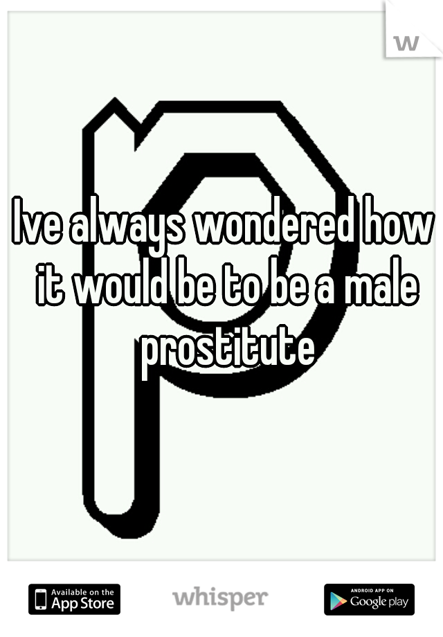Ive always wondered how it would be to be a male prostitute