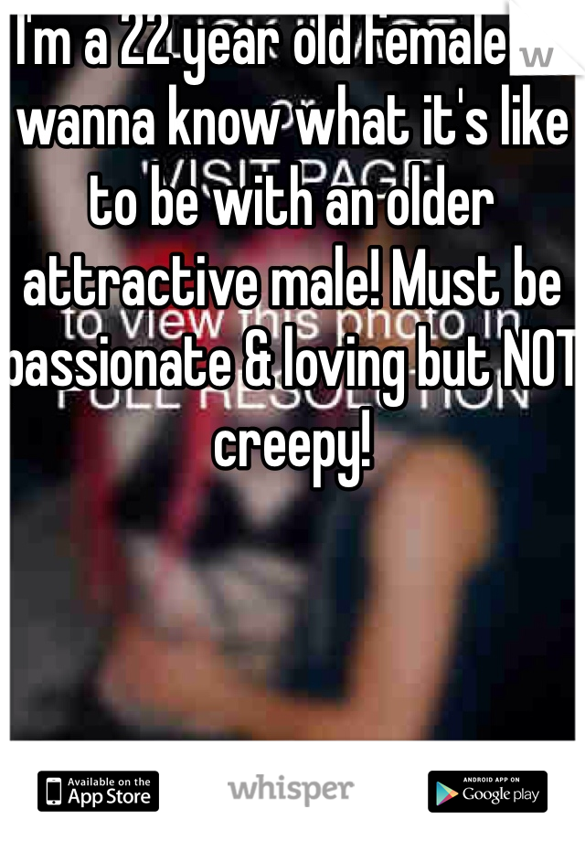 I'm a 22 year old female & I wanna know what it's like to be with an older attractive male! Must be passionate & loving but NOT creepy!