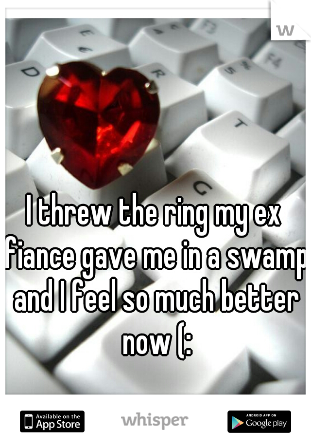 I threw the ring my ex fiance gave me in a swamp and I feel so much better now (: