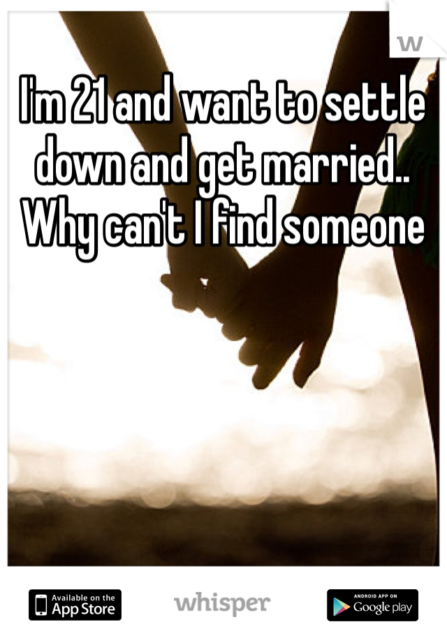 I'm 21 and want to settle down and get married.. Why can't I find someone
