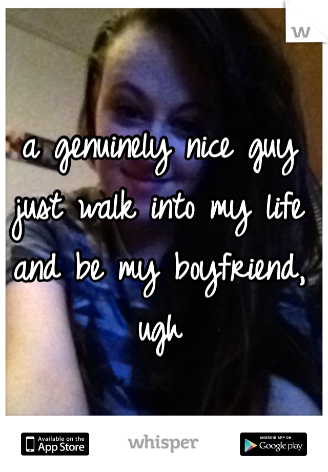 a genuinely nice guy just walk into my life and be my boyfriend, ugh
