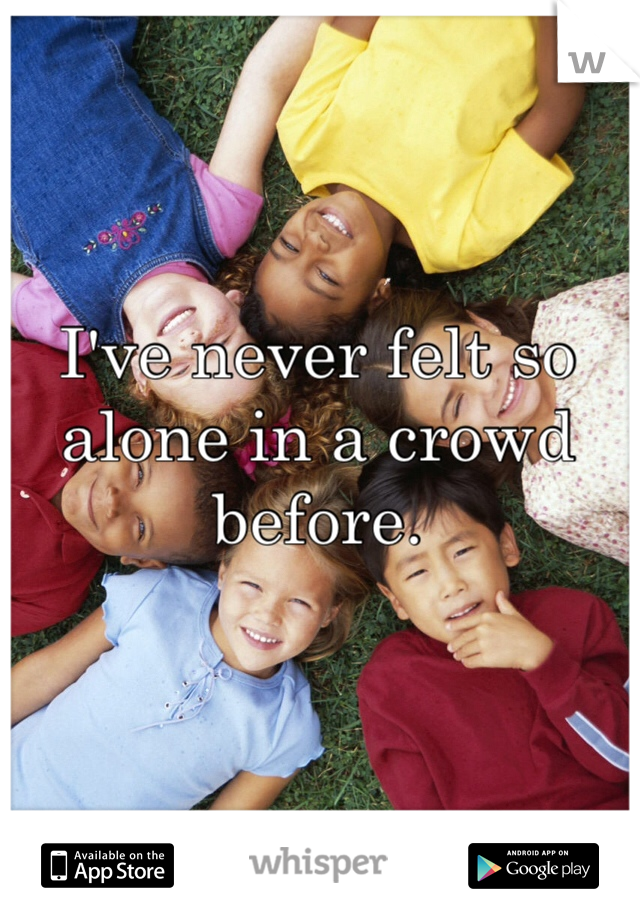 I've never felt so alone in a crowd before.