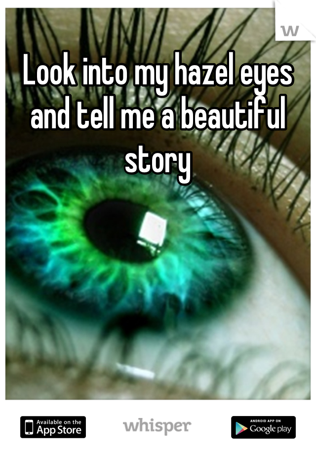 Look into my hazel eyes and tell me a beautiful story