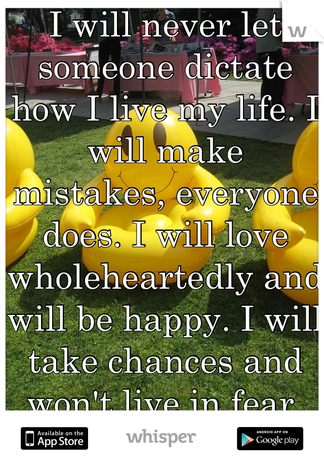 I will never let someone dictate how I live my life. I will make mistakes, everyone does. I will love wholeheartedly and will be happy. I will take chances and won't live in fear.