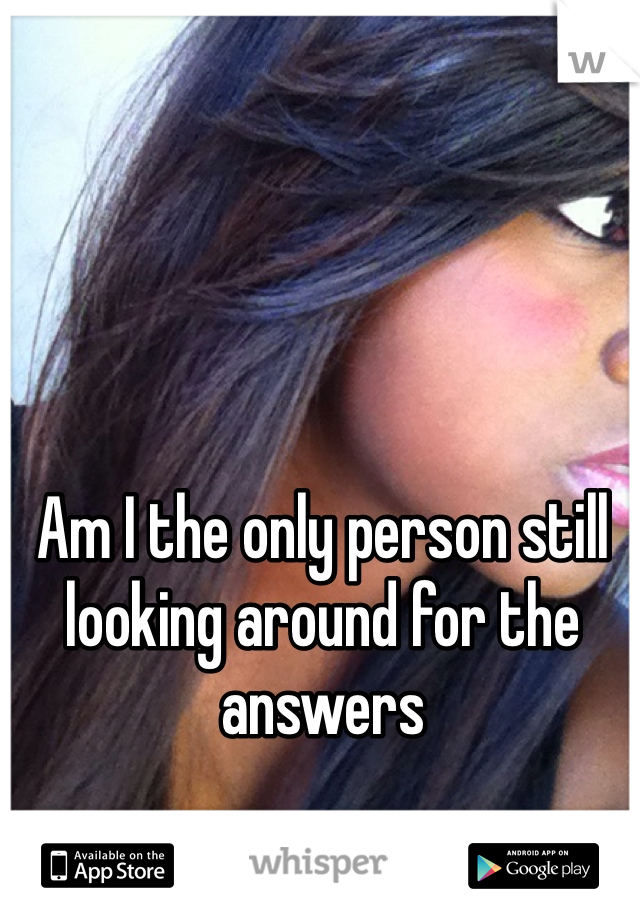 Am I the only person still looking around for the answers