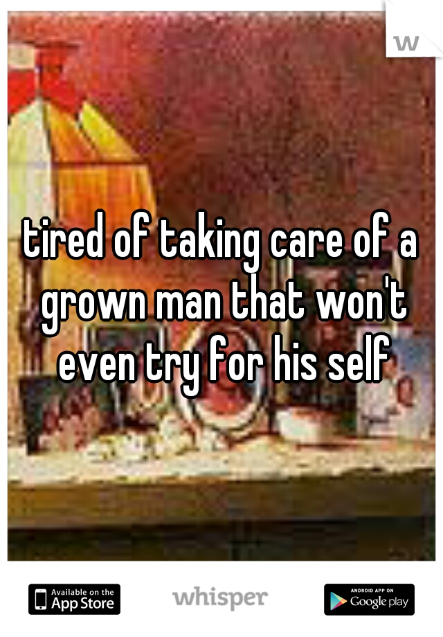 tired of taking care of a grown man that won't even try for his self