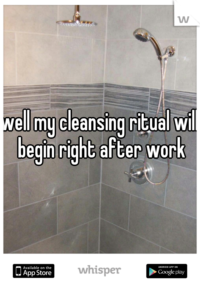 well my cleansing ritual will begin right after work