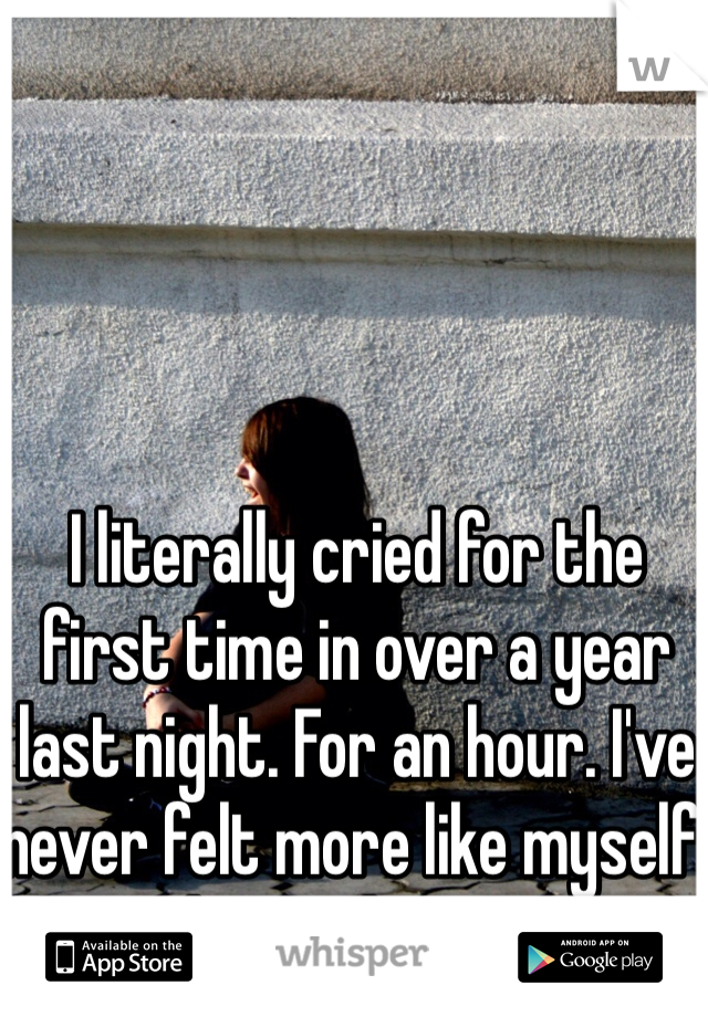 I literally cried for the first time in over a year last night. For an hour. I've never felt more like myself than right now.