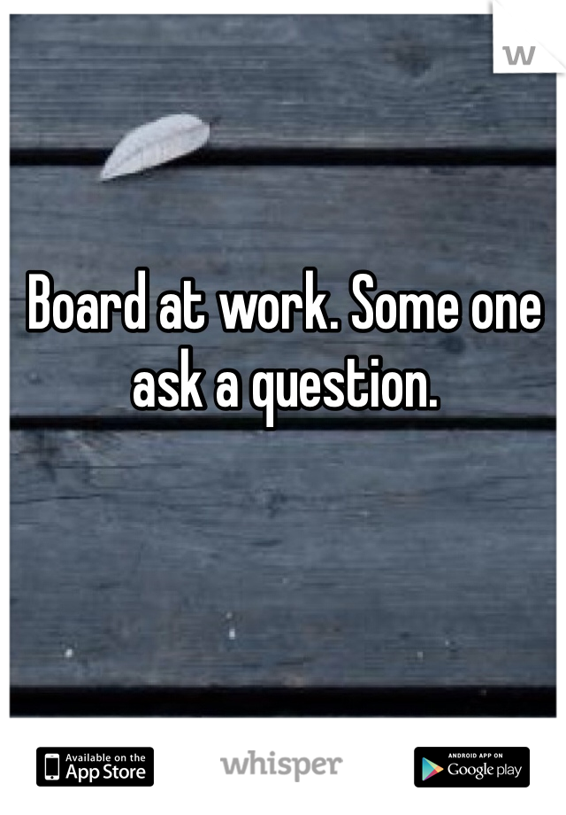 Board at work. Some one ask a question.