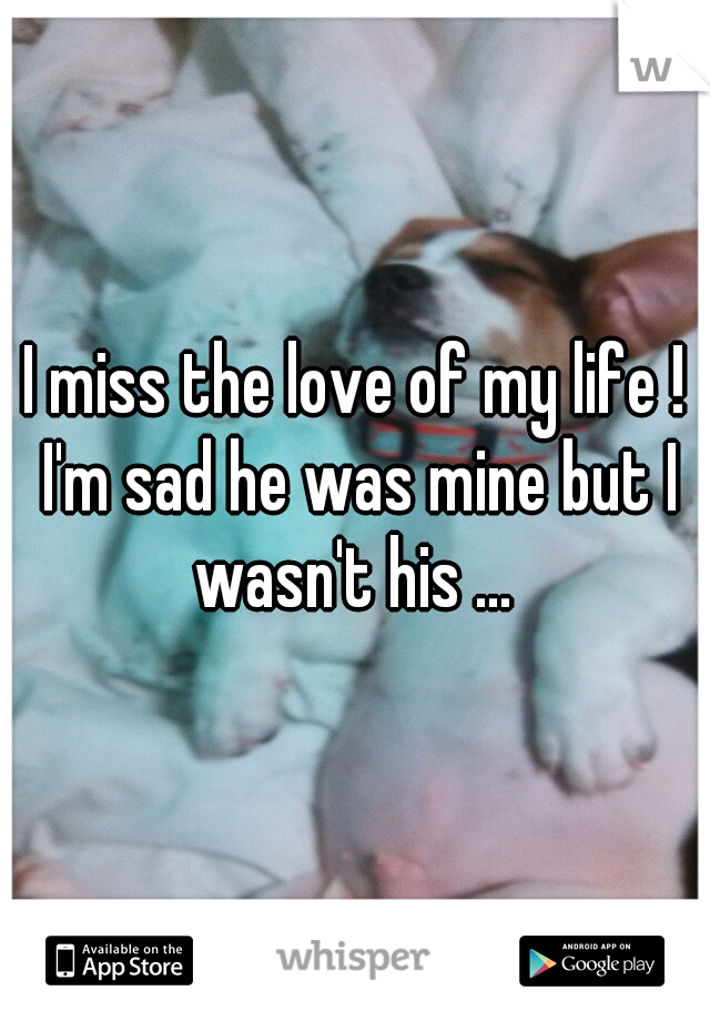 I miss the love of my life ! I'm sad he was mine but I wasn't his ...