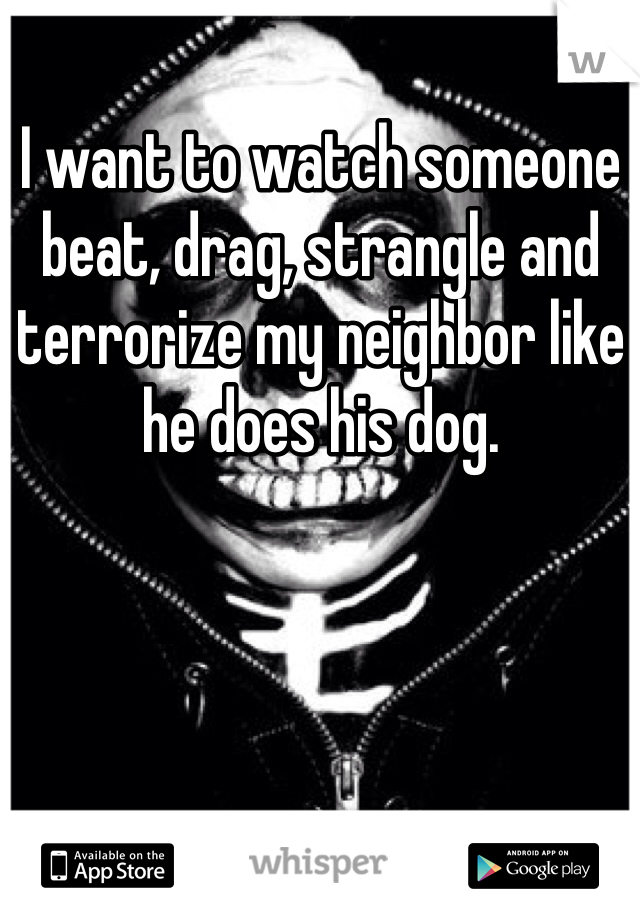 I want to watch someone beat, drag, strangle and terrorize my neighbor like he does his dog.