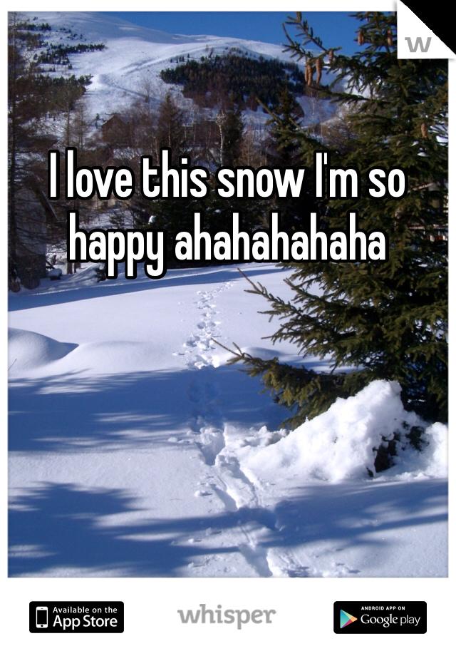 I love this snow I'm so happy ahahahahaha