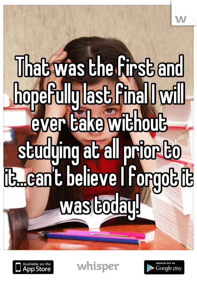 That was the first and hopefully last final I will ever take without studying at all prior to it...can't believe I forgot it was today!