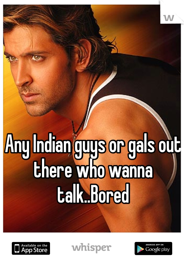 Any Indian guys or gals out there who wanna talk..Bored