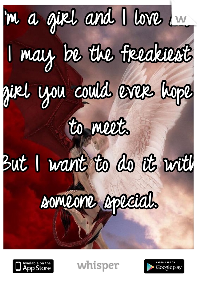 I'm a girl and I love sex. I may be the freakiest girl you could ever hope to meet. But I want to do it with someone special.