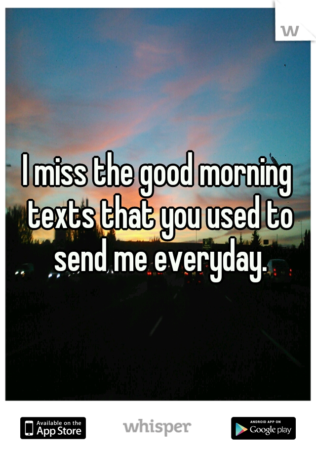 I miss the good morning texts that you used to send me everyday.