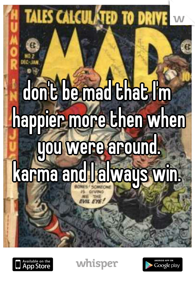 don't be mad that I'm happier more then when you were around.  karma and I always win.