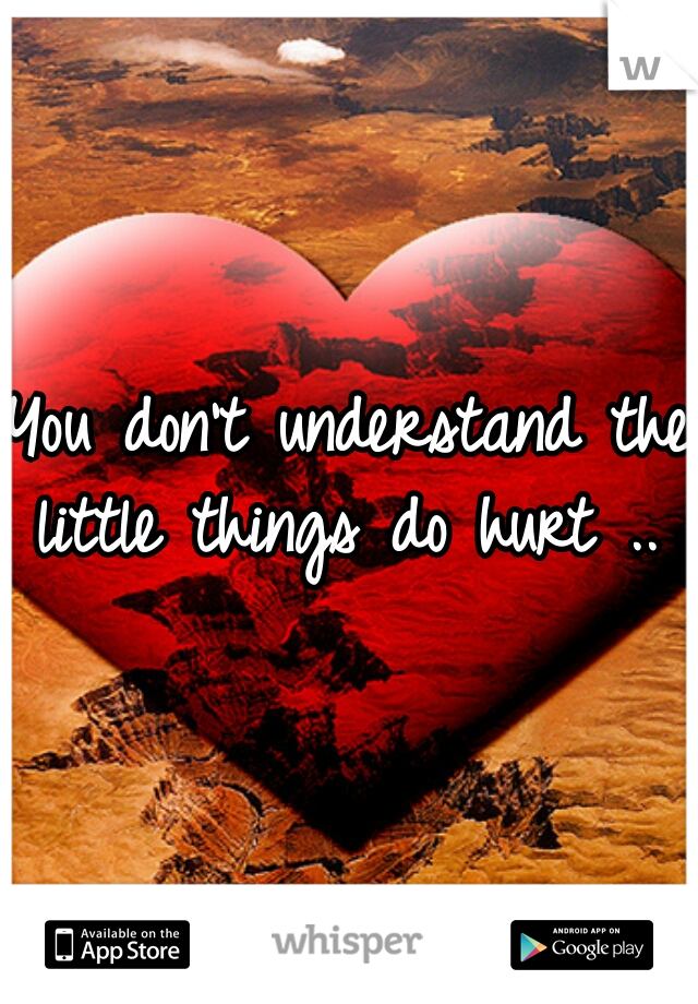 You don't understand the little things do hurt ..