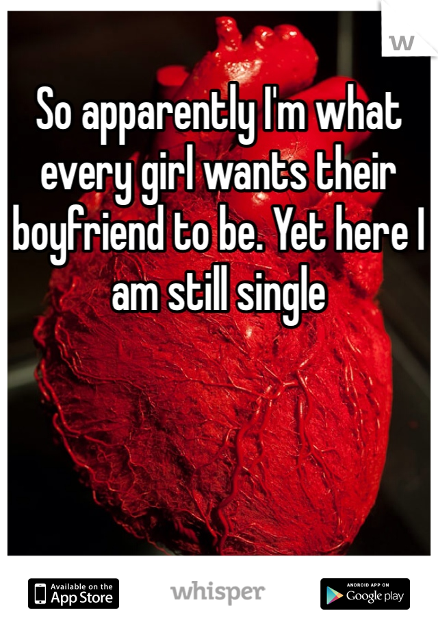 So apparently I'm what every girl wants their boyfriend to be. Yet here I am still single