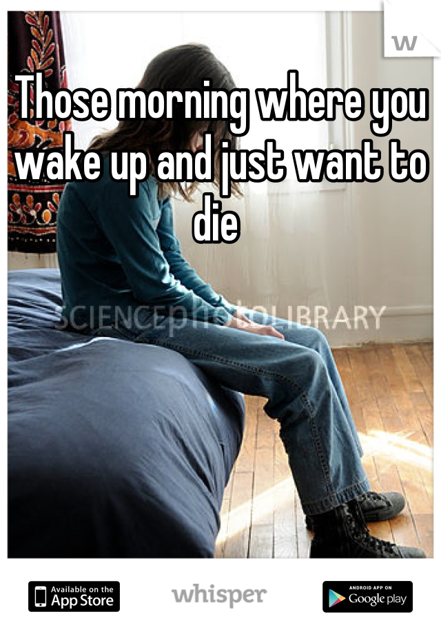 Those morning where you wake up and just want to die