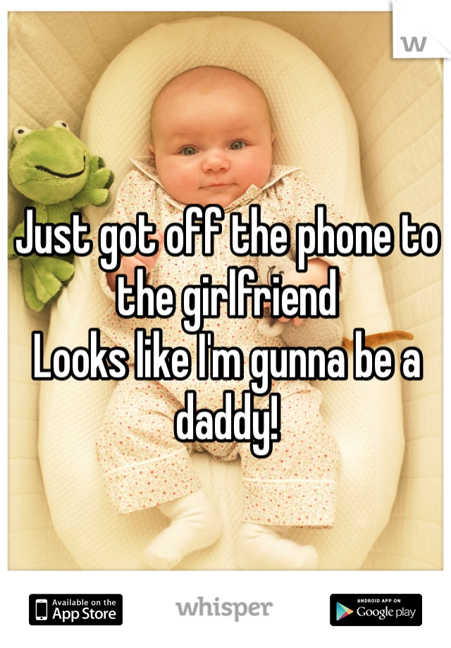Just got off the phone to the girlfriend Looks like I'm gunna be a daddy!