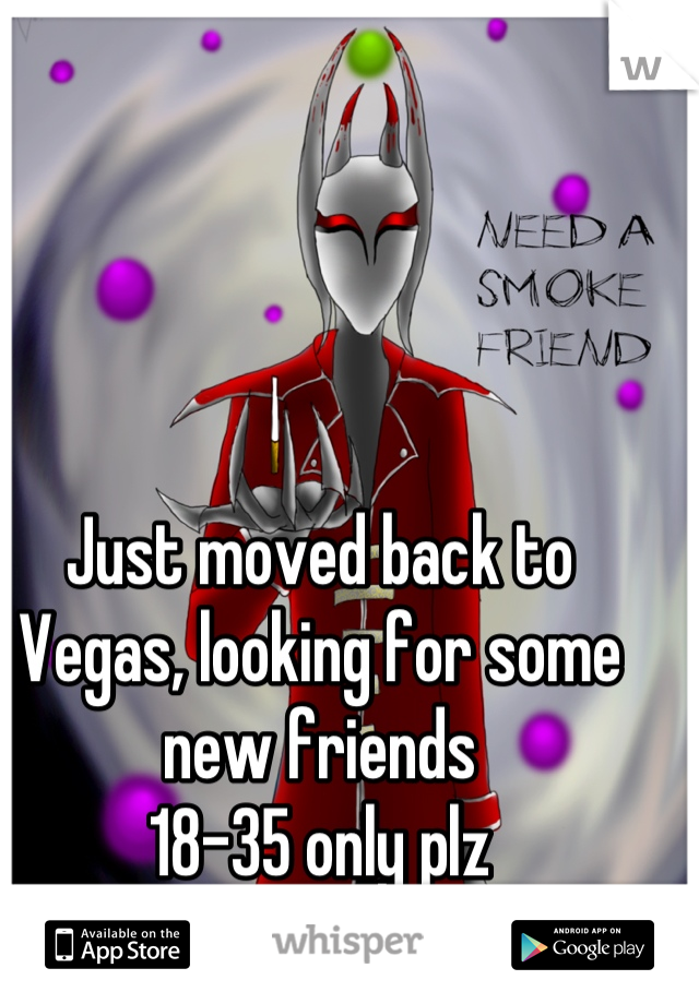 Just moved back to Vegas, looking for some new friends  18-35 only plz