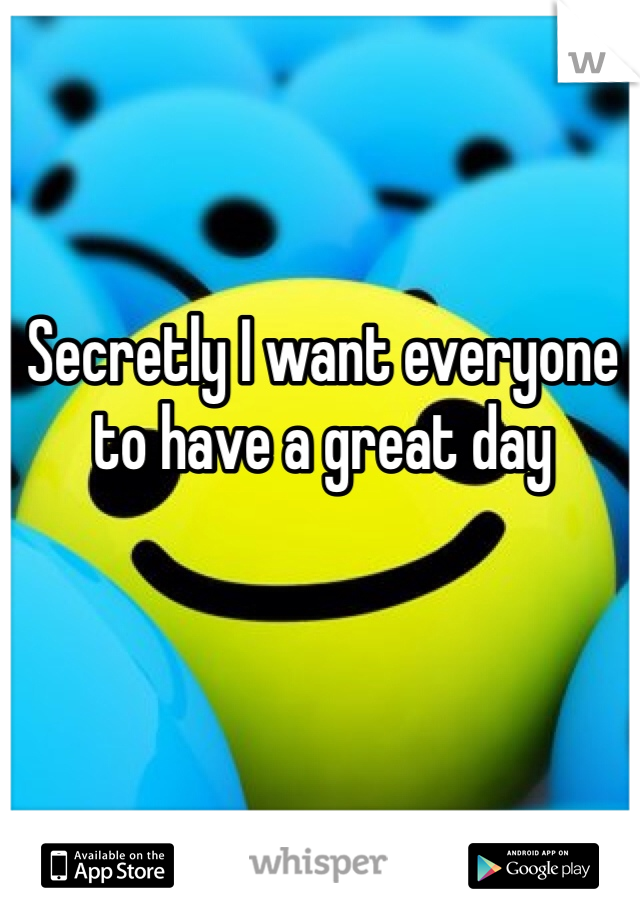Secretly I want everyone to have a great day