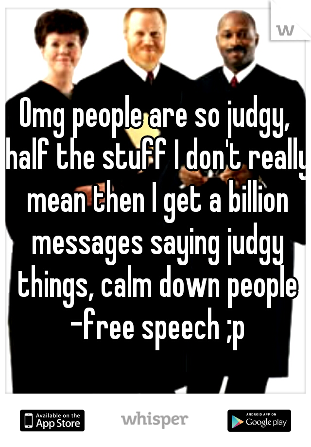 Omg people are so judgy, half the stuff I don't really mean then I get a billion messages saying judgy things, calm down people -free speech ;p