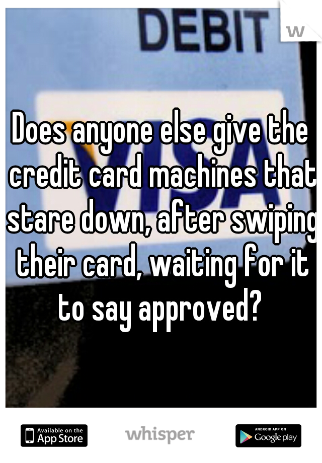 Does anyone else give the credit card machines that stare down, after swiping their card, waiting for it to say approved?